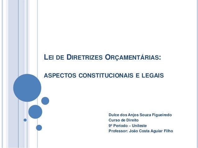 LEI DE DIRETRIZES ORÇAMENTÁRIAS: ASPECTOS CONSTITUCIONAIS E LEGAIS Dulce dos Anjos Souza Figueiredo Curso de Direito 9º Pe...