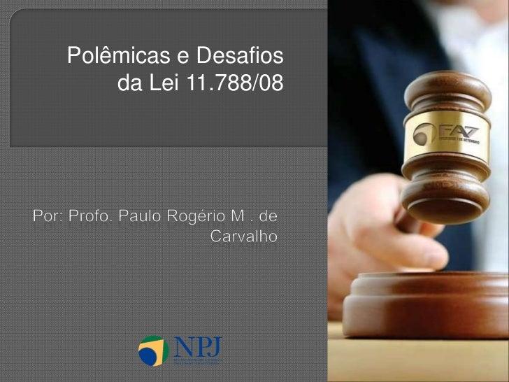 Polêmicas e Desafios da Lei 11.788/08<br />Por: Profo. Paulo Rogério M . de Carvalho<br />