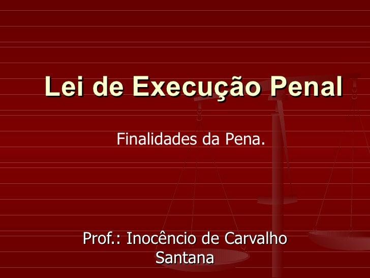 Prof.: Inocêncio de Carvalho Santana Lei de Execução Penal Finalidades da Pena.