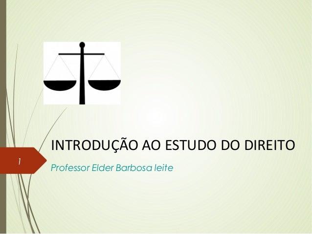 INTRODUÇÃO AO ESTUDO DO DIREITO Professor Elder Barbosa leite 1