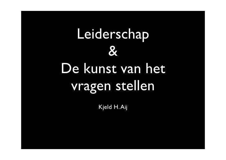 Leiderschap        & De kunst van het  vragen stellen      Kjeld H. Aij