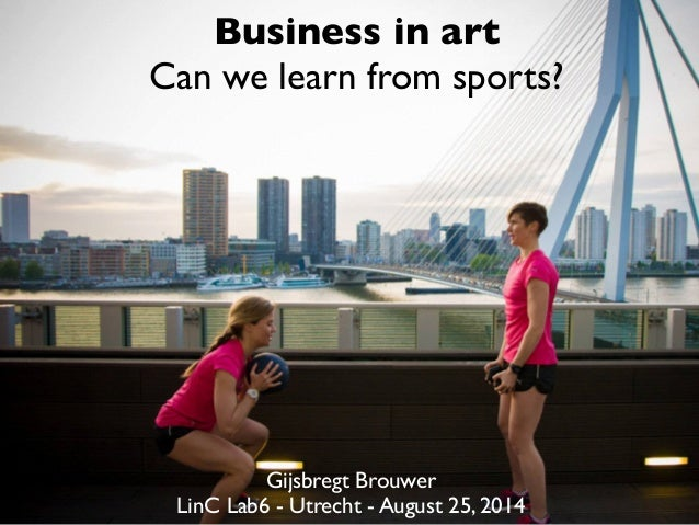 Business in art  Can we learn from sports?  Gijsbregt Brouwer  LinC Lab6 - Utrecht - August 25, 2014