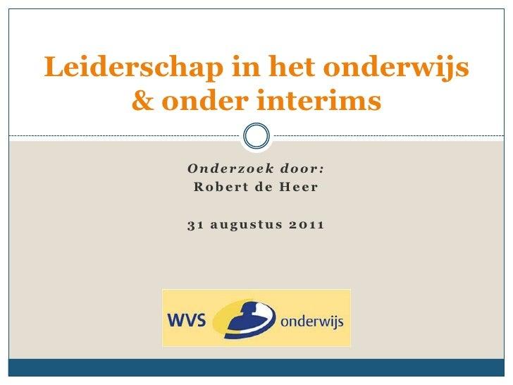 Leiderschap in het onderwijs     & onder interims         Onderzoek door:         Robert de Heer         31 augustus 2011
