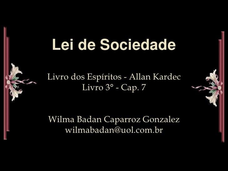 Lei de SociedadeLivro dos Espíritos - Allan Kardec        Livro 3° - Cap. 7Wilma Badan Caparroz Gonzalez   wilmabadan@uol....