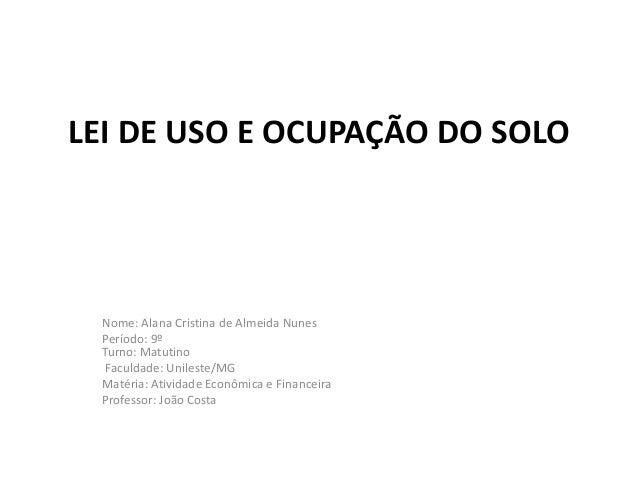 LEI DE USO E OCUPAÇÃO DO SOLO Nome: Alana Cristina de Almeida Nunes Período: 9º Turno: Matutino Faculdade: Unileste/MG Mat...