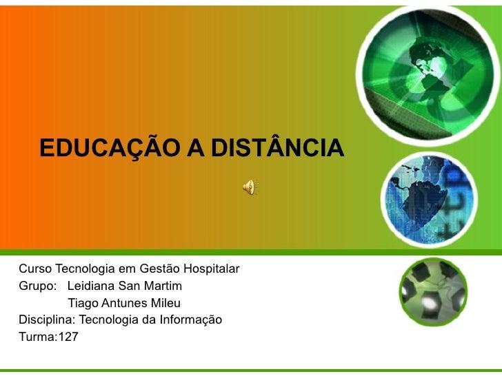 EDUCAÇÃO A DISTÂNCIA Curso Tecnologia em Gestão Hospitalar Grupo:  Leidiana San Martim Tiago Antunes Mileu Disciplina: Tec...