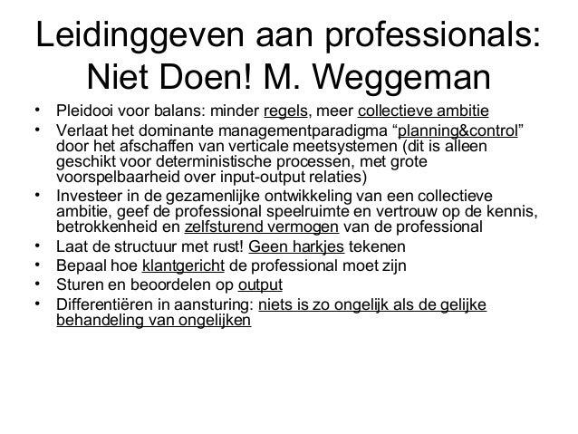 Leidinggeven aan professionals:   Niet Doen! M. Weggeman•   Pleidooi voor balans: minder regels, meer collectieve ambitie•...