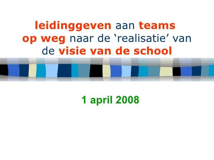 leidinggeven  aan  teams   op weg  naar de 'realisatie' van de  visie van de school 1 april 2008