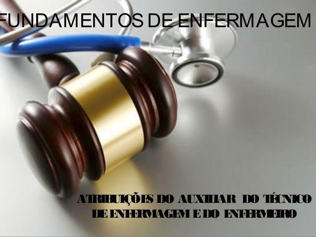 ATRIBUIÇÕES DO AUXILIAR DO TÉCNICO DEENFERMAGEMEDO ENFERMEIRO FUNDAMENTOSDE ENFERMAGEM