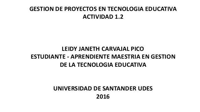 GESTION DE PROYECTOS EN TECNOLOGIA EDUCATIVA ACTIVIDAD 1.2 LEIDY JANETH CARVAJAL PICO ESTUDIANTE - APRENDIENTE MAESTRIA EN...