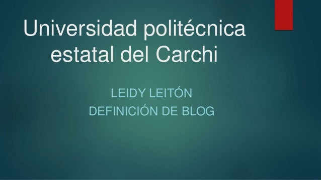Universidad politécnica estatal del Carchi LEIDY LEITÓN DEFINICIÓN DE BLOG