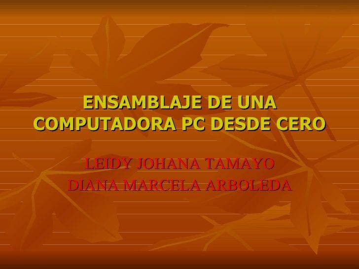 ENSAMBLAJE DE UNA COMPUTADORA PC DESDE CERO      LEIDY JOHANA TAMAYO   DIANA MARCELA ARBOLEDA
