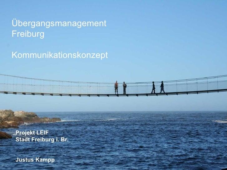 Übergangsmanagement Freiburg  Kommunikationskonzept Projekt LEIF Stadt Freiburg i. Br. Justus Kampp