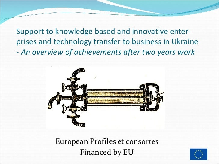 Support to knowledge based and innovative enter-prises and technology transfer to business in Ukraine - An overview of ach...