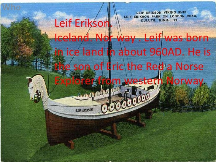 Who<br />Leif Erikson. <br />Iceland. Nor way . Leif was born in ice land in about 960AD. He is the son of Eric the Red a ...