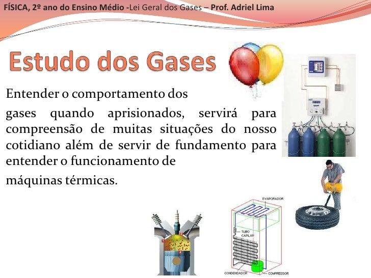 FÍSICA, 2º ano do Ensino Médio -Lei Geral dos Gases – Prof. Adriel LimaEntender o comportamento dosgases quando aprisionad...
