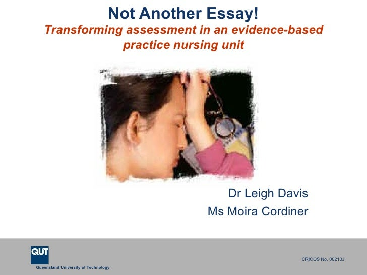 Not Another Essay! Transforming assessment in an evidence-based practice nursing unit Dr Leigh Davis Ms Moira Cordiner