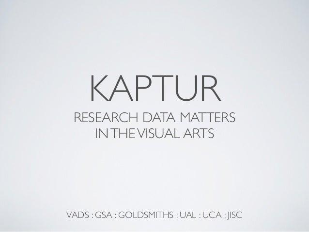 KAPTUR RESEARCH DATA MATTERS    IN THE VISUAL ARTSVADS : GSA : GOLDSMITHS : UAL : UCA : JISC