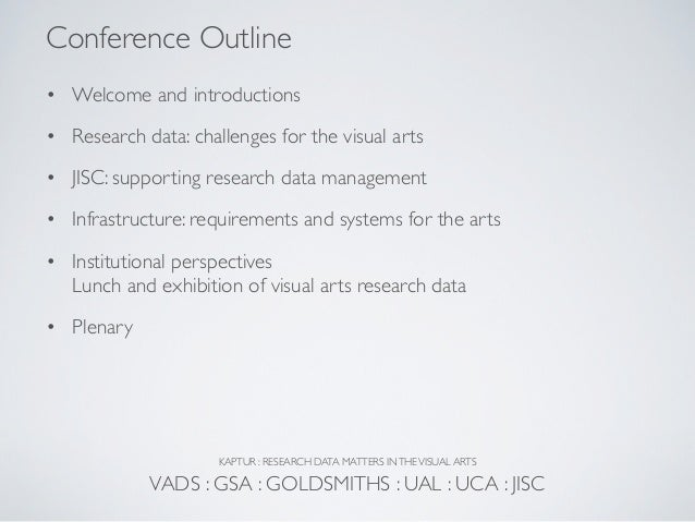 Conference Outline• Welcome and introductions• Research data: challenges for the visual arts• JISC: supporting research da...