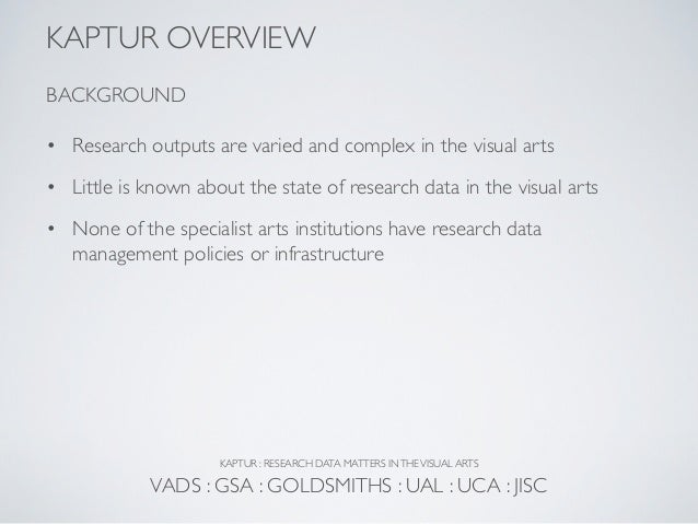 KAPTUR OVERVIEWBACKGROUND• Research outputs are varied and complex in the visual arts• Little is known about the state of ...