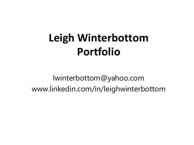 Leigh Winterbottom Portfolio lwinterbottom@yahoo.com www.linkedin.com/in/leighwinterbottom