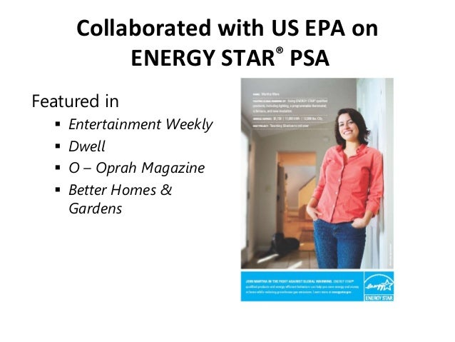 Collaborated with US EPA on ENERGY STAR® PSA Featured in  Entertainment Weekly  Dwell  O – Oprah Magazine  Better Home...