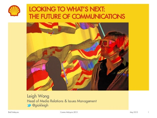 Shell Malaysia LOOKING TO WHAT'S NEXT: THE FUTURE OF COMMUNICATIONS Leigh Wong Head of Media Relations & Issues Management...