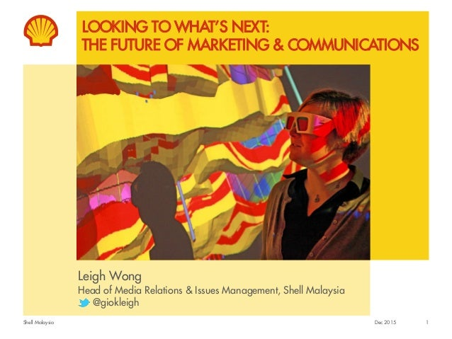 Shell Malaysia LOOKING TO WHAT'S NEXT: THE FUTURE OF MARKETING & COMMUNICATIONS Leigh Wong Head of Media Relations & Issue...