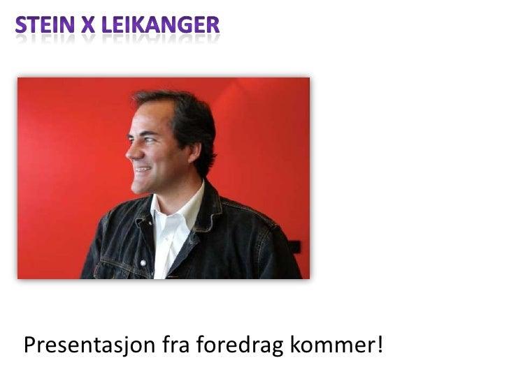 Stein x Leikanger<br />Presentasjonfraforedragkommer!<br />