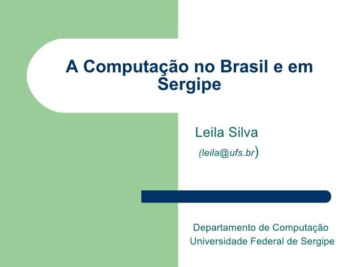 A Computação no Brasil e em Sergipe Leila Silva (leila@ufs.br ) Departamento de Computação  Universidade Federal de Sergipe