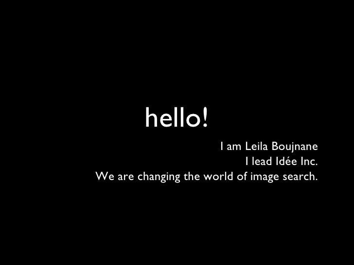 hello! <ul><li>I am Leila Boujnane </li></ul><ul><li>I lead Idée Inc. </li></ul><ul><li>We are changing the world of image...