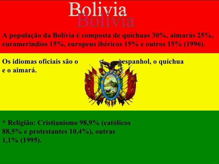 A população da Bolívia é composta de quíchuas 30%, aimarás 25%, eurameríndios 15%, europeus ibéricos 15% e outros 15% (199...