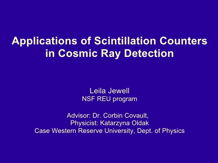 Applications of Scintillation Counters in Cosmic Ray Detection Leila Jewell NSF REU program Advisor: Dr. Corbin Covault,  ...