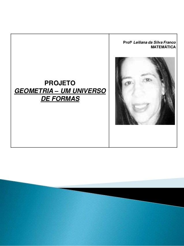 Profª Leiliana da Silva Franco MATEMÁTICA  PROJETO GEOMETRIA – UM UNIVERSO DE FORMAS