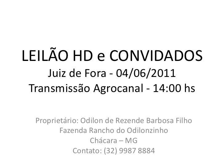 LEILÃO HD e CONVIDADOSJuiz de Fora - 04/06/2011Transmissão Agrocanal- 14:00 hs<br />Proprietário: Odilon de Rezende Barbos...