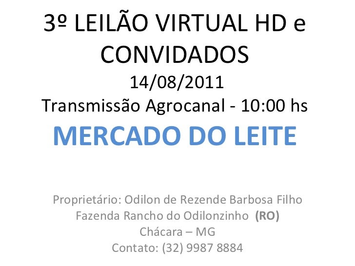 3º LEILÃO VIRTUAL HD e CONVIDADOS  14/08/2011 Transmissão Agrocanal - 10:00 hs MERCADO DO LEITE Proprietário: Odilon de Re...