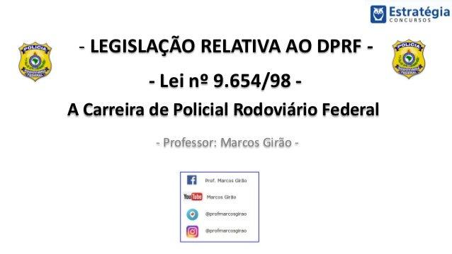 - LEGISLAÇÃO RELATIVA AO DPRF - - Lei nº 9.654/98 - A Carreira de Policial Rodoviário Federal - Professor: Marcos Girão -