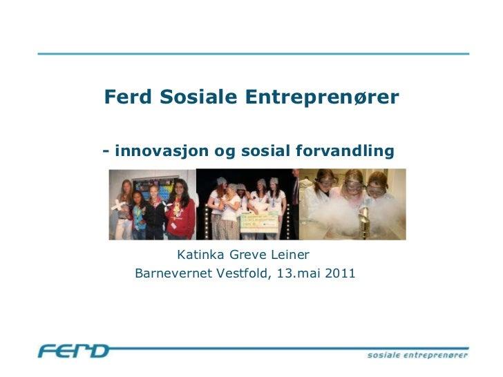 Ferd Sosiale Entreprenører - innovasjon og sosial forvandling   Katinka Greve Leiner  Barnevernet Vestfold, 13.mai 2011