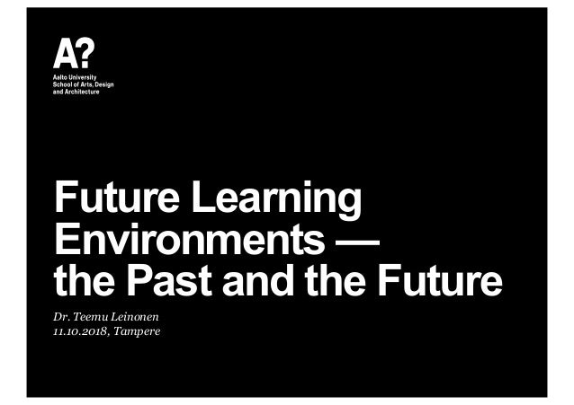 Future Learning Environments — the Past and the Future Dr. Teemu Leinonen 11.10.2018, Tampere