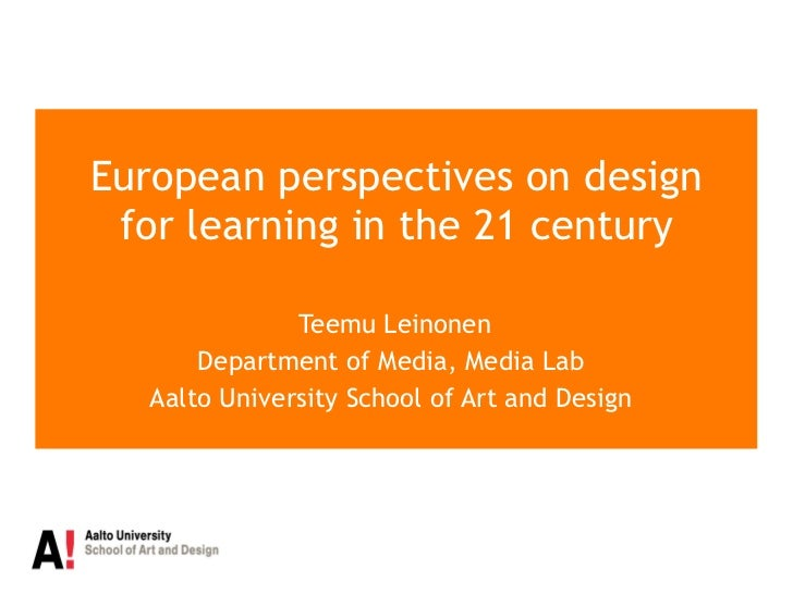 European perspectives on design for learning in the 21 century Teemu Leinonen Department of Media, Media Lab  Aalto Univer...
