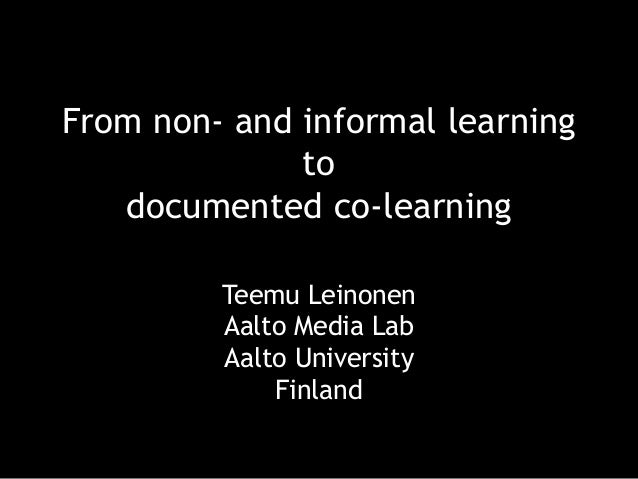 Teemu Leinonen Aalto Media Lab Aalto University Finland From non- and informal learning to documented co-learning