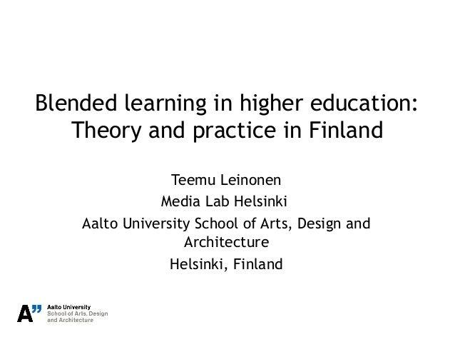 Blended learning in higher education: Theory and practice in Finland Teemu Leinonen Media Lab Helsinki Aalto University Sc...