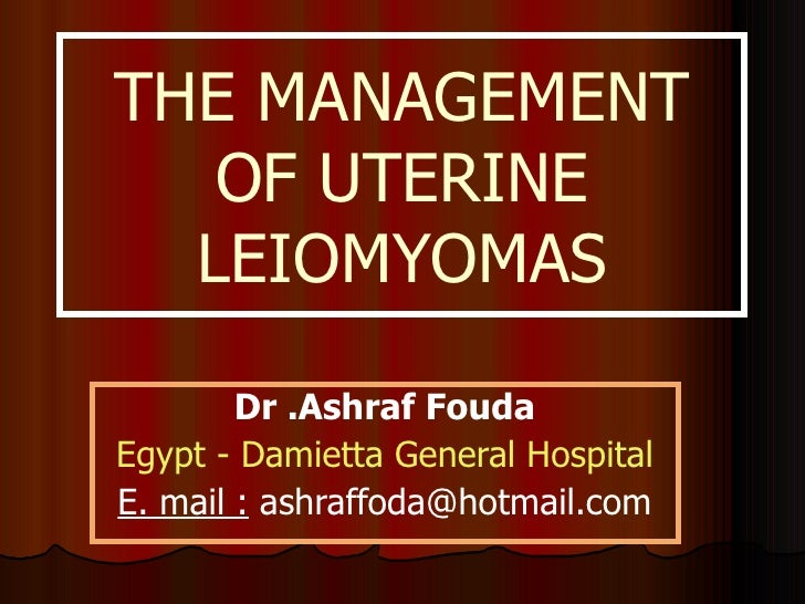 THE MANAGEMENT OF UTERINE LEIOMYOMAS Dr .Ashraf Fouda Egypt - Damietta General Hospital E. mail :  ashraffoda@hotmail.com