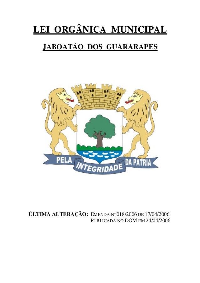 LEI ORGÂNICA MUNICIPAL JABOATÃO DOS GUARARAPES ÚLTIMA ALTERAÇÃO: EMENDA Nº 018/2006 DE 17/04/2006 PUBLICADA NO DOM EM 24/0...