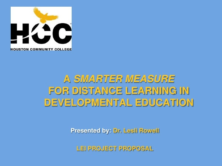 A SMARTER MEASUREFOR DISTANCE LEARNING IN DEVELOPMENTAL EDUCATION <br />Presented by: Dr. Lesli Rowell<br />LEI PROJECT PR...