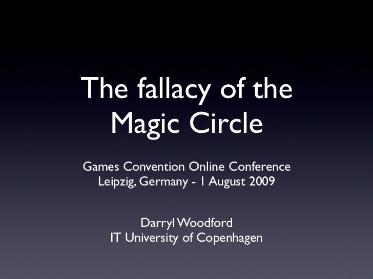 The fallacy of the  Magic CircleGames Convention Online Conference  Leipzig, Germany - 1 August 2009         Darryl Woodfo...