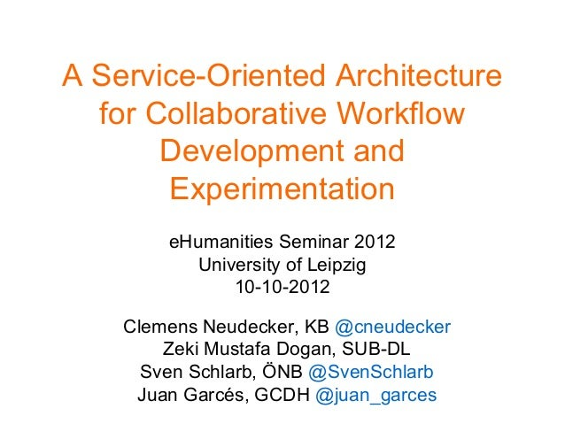 A Service-Oriented Architecture  for Collaborative Workflow  Development and  Experimentation  eHumanities Seminar 2012  U...