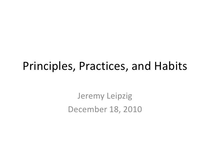 Principles, Practices, and Habits<br />Jeremy Leipzig<br />December 18, 2010<br />