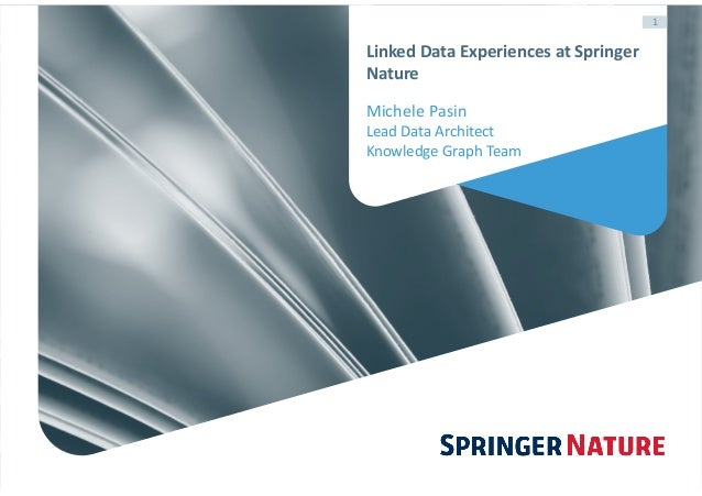 1 Linked	Data	Experiences	at	Springer	 Nature Michele	Pasin	 Lead	Data	Architect	 Knowledge	Graph	Team