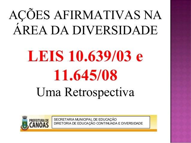 AÇÕES AFIRMATIVAS NAÁREA DA DIVERSIDADE  LEIS 10.639/03 e     11.645/08   Uma Retrospectiva      SECRETARIA MUNICIPAL DE E...